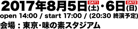 2017年8月5日(土)・6日(日) open 14:00 / start 17:00 / (20:30 終演予定) 会場 : 東京・味の素スタジアム